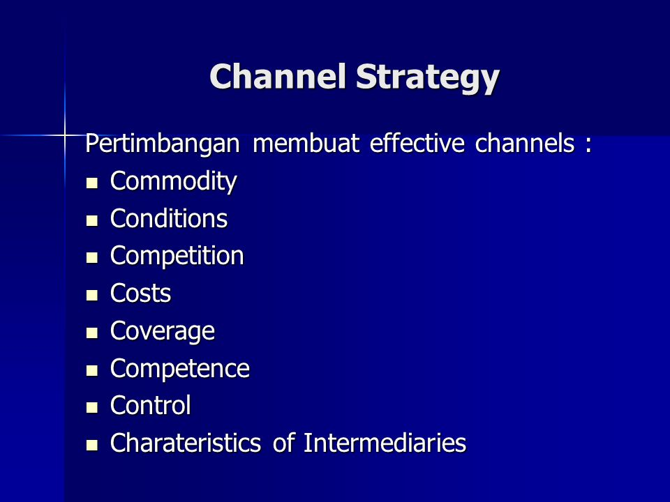 Channel Strategy Pertimbangan membuat effective channels : Commodity Commodity Conditions Conditions Competition Competition Costs Costs Coverage Coverage Competence Competence Control Control Charateristics of Intermediaries Charateristics of Intermediaries
