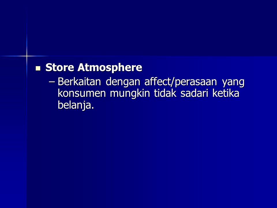 Store Atmosphere Store Atmosphere –Berkaitan dengan affect/perasaan yang konsumen mungkin tidak sadari ketika belanja.