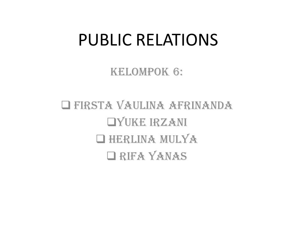 PUBLIC RELATIONS KELOMPOK 6:  FIRSTA VAULINA AFRINANDA  YUKE IRZANI  HERLINA MULYA  RIFA YANAS