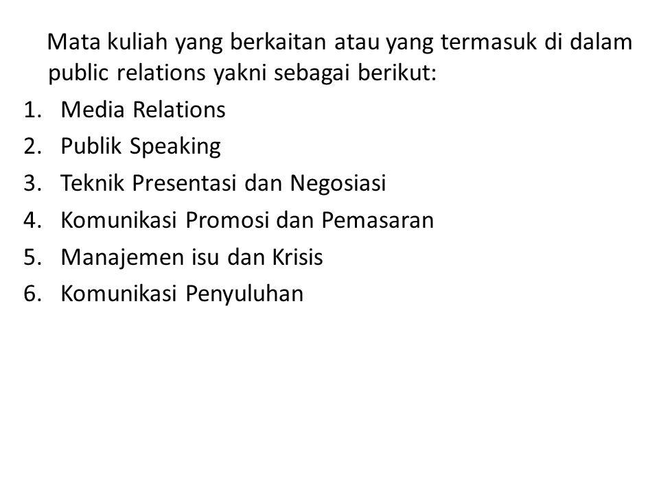 Mata kuliah yang berkaitan atau yang termasuk di dalam public relations yakni sebagai berikut: 1.Media Relations 2.Publik Speaking 3.Teknik Presentasi