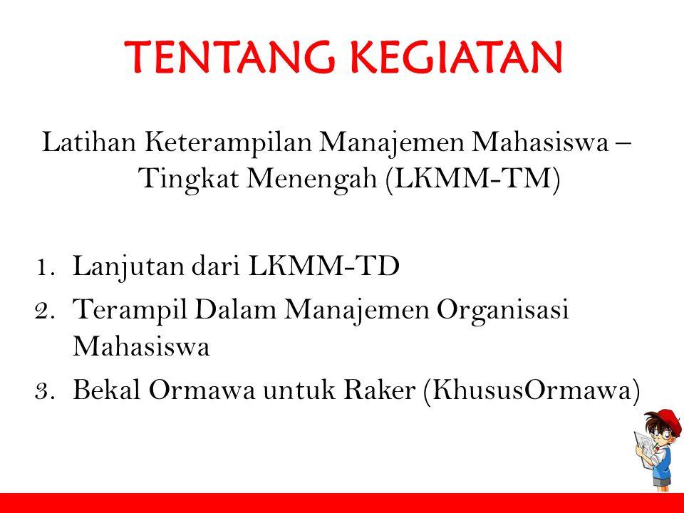 TENTANG KEGIATAN Latihan Keterampilan Manajemen Mahasiswa – Tingkat Menengah (LKMM-TM) 1.Lanjutan dari LKMM-TD 2.Terampil Dalam Manajemen Organisasi M