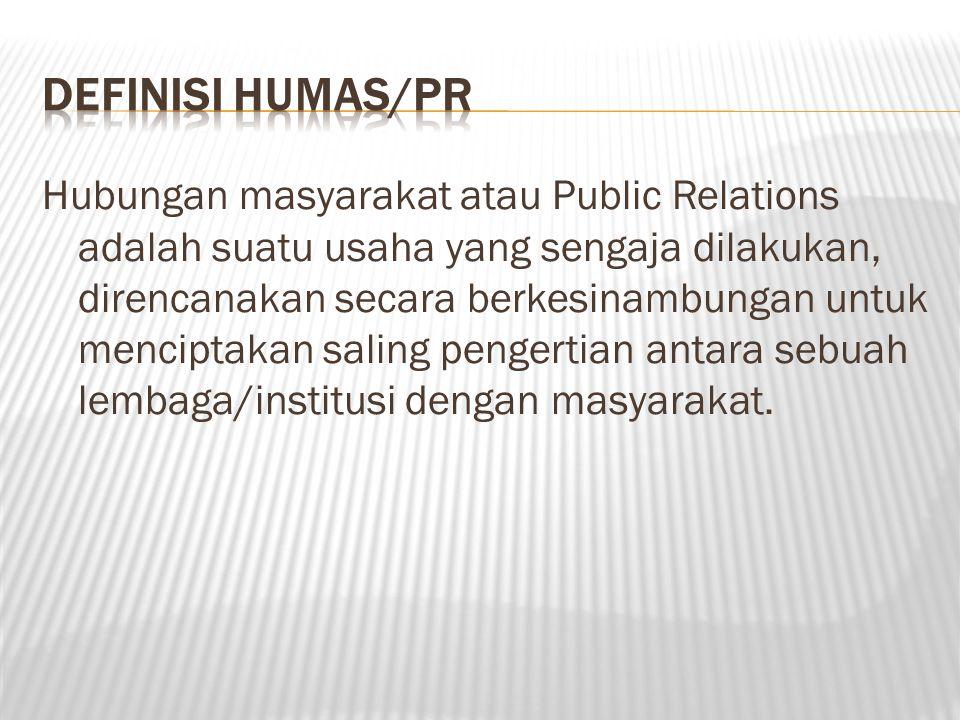 Hubungan masyarakat atau Public Relations adalah suatu usaha yang sengaja dilakukan, direncanakan secara berkesinambungan untuk menciptakan saling pengertian antara sebuah lembaga/institusi dengan masyarakat.