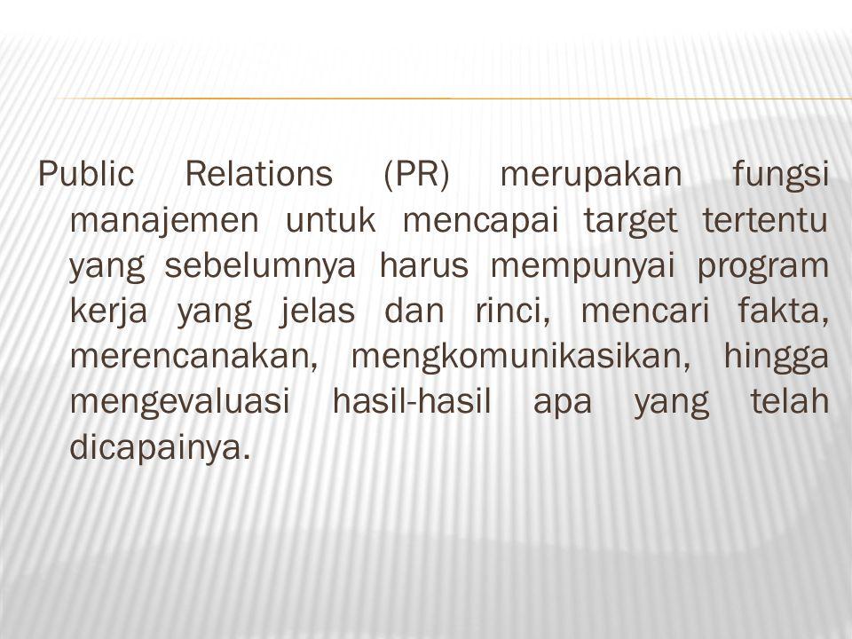 Public Relations (PR) merupakan fungsi manajemen untuk mencapai target tertentu yang sebelumnya harus mempunyai program kerja yang jelas dan rinci, mencari fakta, merencanakan, mengkomunikasikan, hingga mengevaluasi hasil-hasil apa yang telah dicapainya.