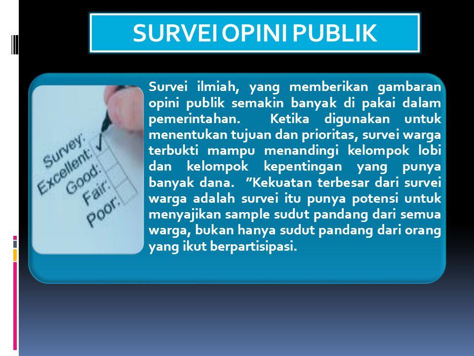 SURVEI OPINI PUBLIK Survei ilmiah, yang memberikan gambaran opini publik semakin banyak di pakai dalam pemerintahan.