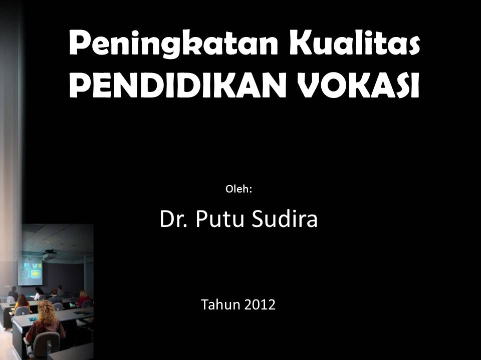 Peningkatan Kualitas PENDIDIKAN VOKASI Oleh: Dr. Putu Sudira Tahun 2012
