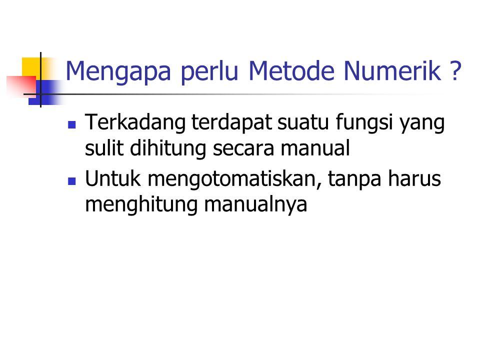 Mengapa perlu Metode Numerik ? Terkadang terdapat suatu fungsi yang sulit dihitung secara manual Untuk mengotomatiskan, tanpa harus menghitung manualn