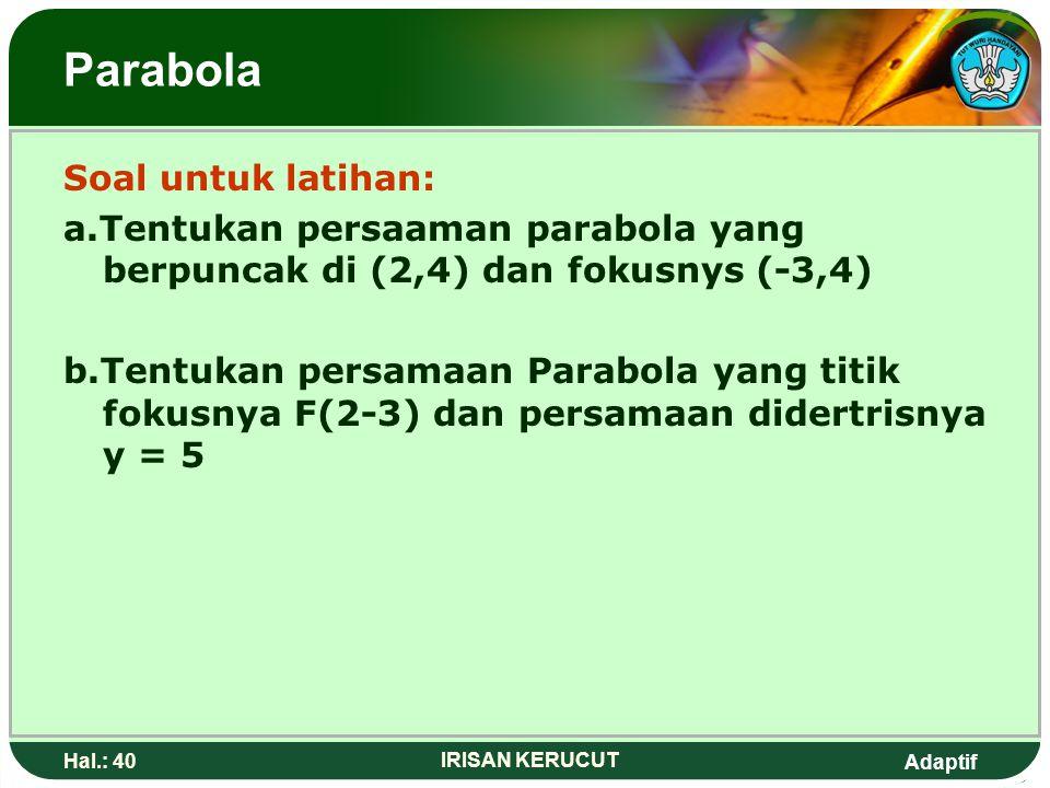 Adaptif Hal.: 39 IRISAN KERUCUT Parabola Dari persamaan tersebut diperoleh: a. Titik puncak P(-4,2) b. 4p = 3 maka p = Titik Fokus F(a+p,b) c. Persama