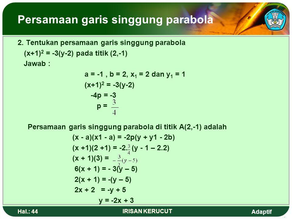 Adaptif Hal.: 43 IRISAN KERUCUT Persamaan garis singgung parabola Contoh: 1.Tentukan persamaan garis singgung parabola y 2 = 8x di titik (2,4) jawab :