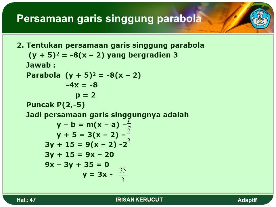 Adaptif Hal.: 46 IRISAN KERUCUT Persamaan garis singgung parabola Contoh: 1.Tentukan persamaan garis singgung parabola y 2 = 8x yang kergradien 2 Jawa