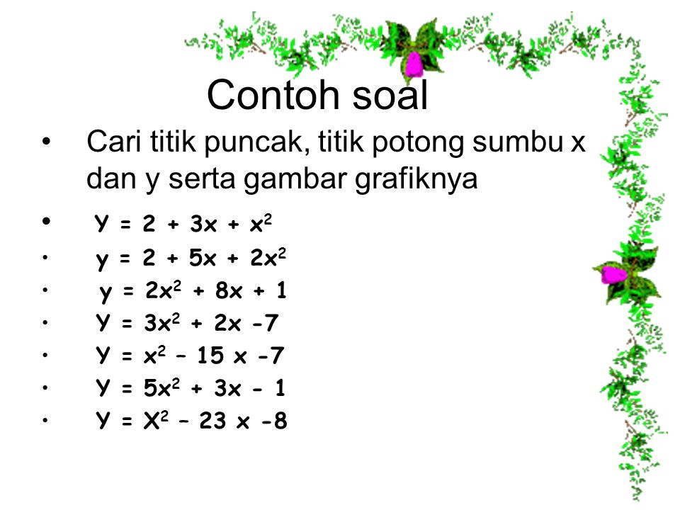 Contoh soal Cari titik puncak, titik potong sumbu x dan y serta gambar grafiknya Y = 2 + 3x + x 2 y = 2 + 5x + 2x 2 y = 2x 2 + 8x + 1 Y = 3x 2 + 2x -7
