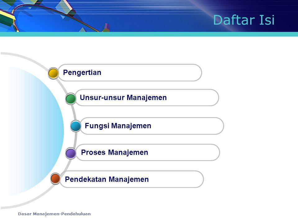 Dasar Manajemen-Pendahuluan Daftar Isi Pendekatan Manajemen Proses Manajemen Fungsi Manajemen Unsur-unsur Manajemen Pengertian
