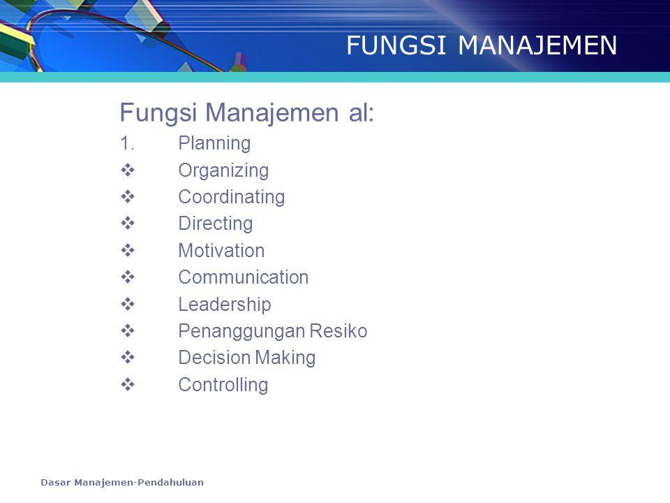 Dasar Manajemen-Pendahuluan FUNGSI MANAJEMEN Fungsi Manajemen al: 1. Planning  Organizing  Coordinating  Directing  Motivation  Communication  L