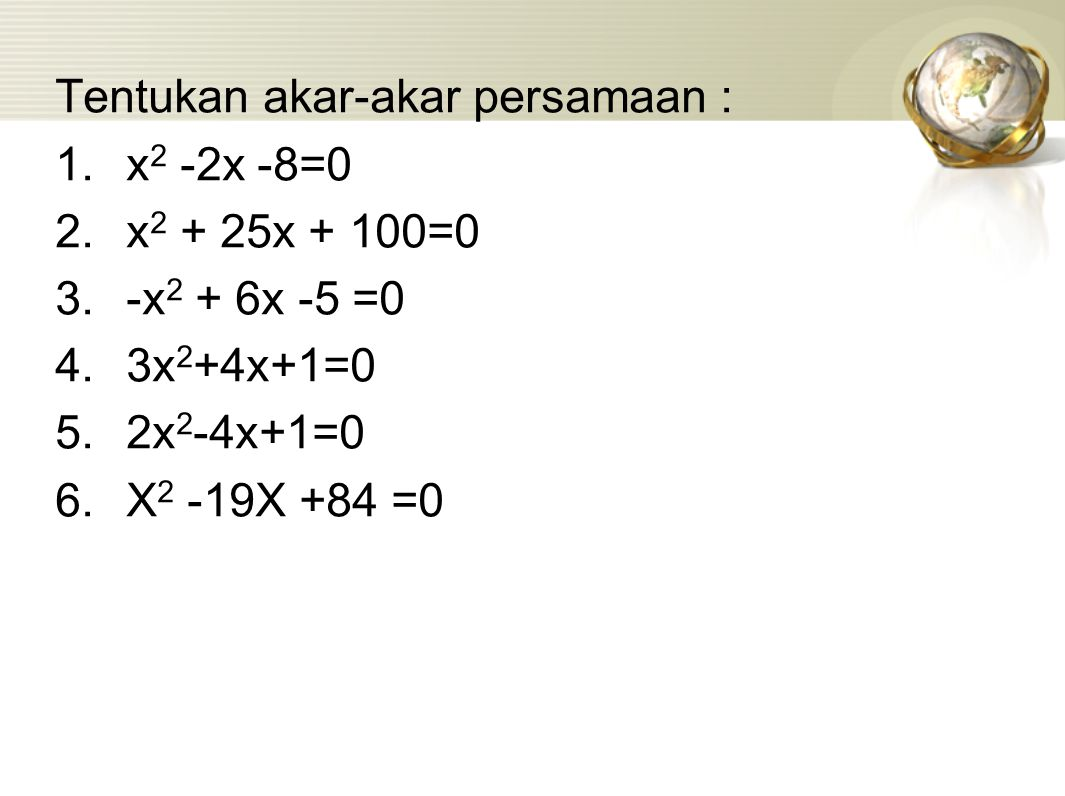 Tentukan akar-akar persamaan : 1.x 2 -2x -8=0 2.x 2 + 25x + 100=0 3.-x 2 + 6x -5 =0 4.3x 2 +4x+1=0 5.2x 2 -4x+1=0 6.X 2 -19X +84 =0