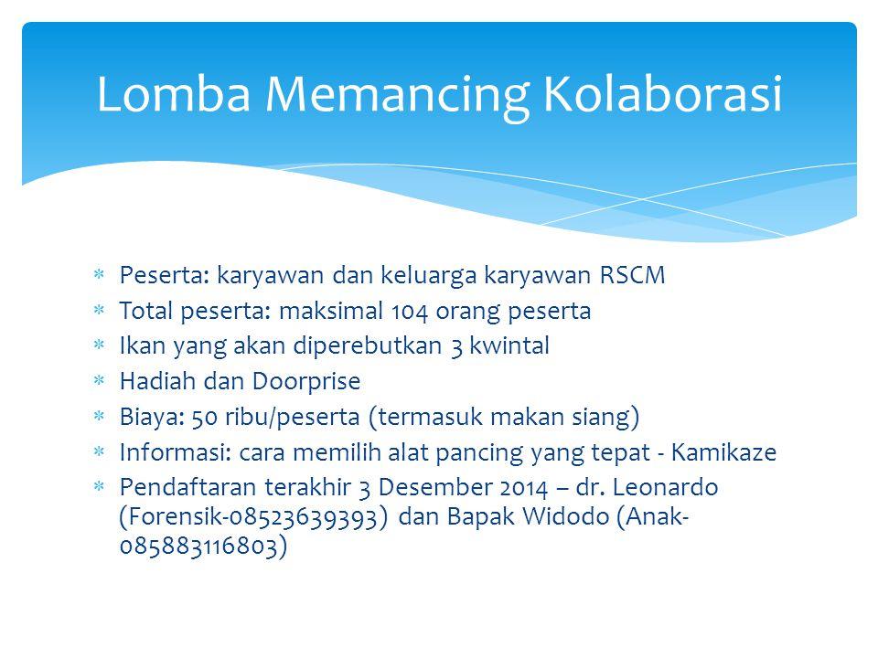  Peserta: karyawan dan keluarga karyawan RSCM  Total peserta: maksimal 104 orang peserta  Ikan yang akan diperebutkan 3 kwintal  Hadiah dan Doorprise  Biaya: 50 ribu/peserta (termasuk makan siang)  Informasi: cara memilih alat pancing yang tepat - Kamikaze  Pendaftaran terakhir 3 Desember 2014 – dr.