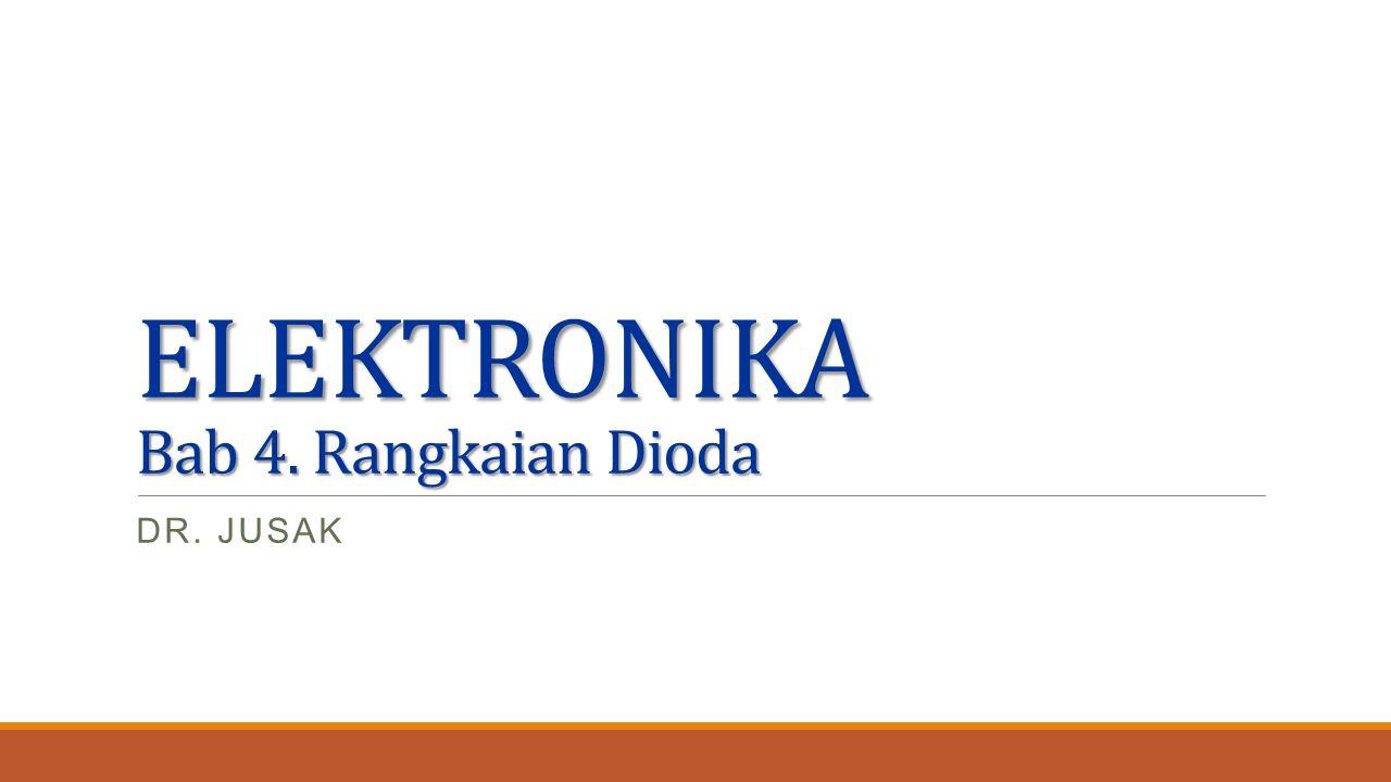 ELEKTRONIKA Bab 4. Rangkaian Dioda DR. JUSAK