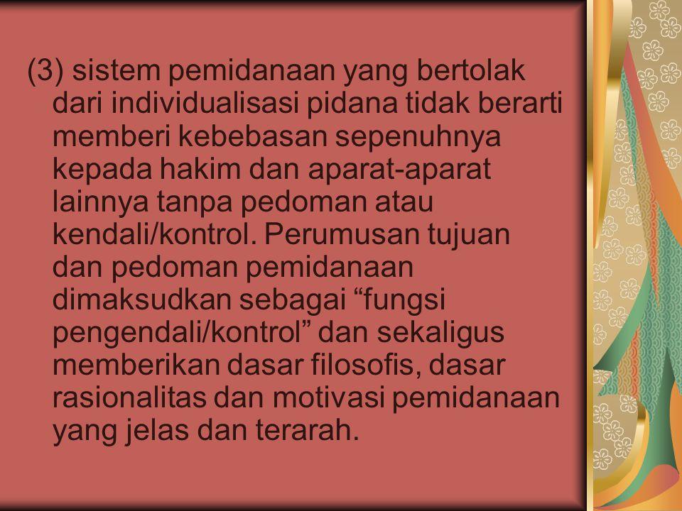 (3) sistem pemidanaan yang bertolak dari individualisasi pidana tidak berarti memberi kebebasan sepenuhnya kepada hakim dan aparat-aparat lainnya tanp