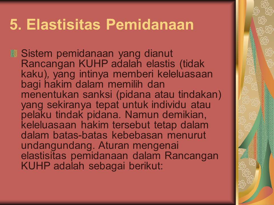 5. Elastisitas Pemidanaan Sistem pemidanaan yang dianut Rancangan KUHP adalah elastis (tidak kaku), yang intinya memberi keleluasaan bagi hakim dalam