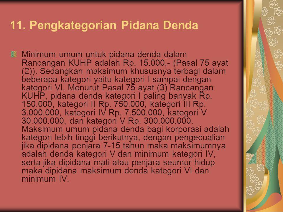 11. Pengkategorian Pidana Denda Minimum umum untuk pidana denda dalam Rancangan KUHP adalah Rp. 15.000,- (Pasal 75 ayat (2)). Sedangkan maksimum khusu