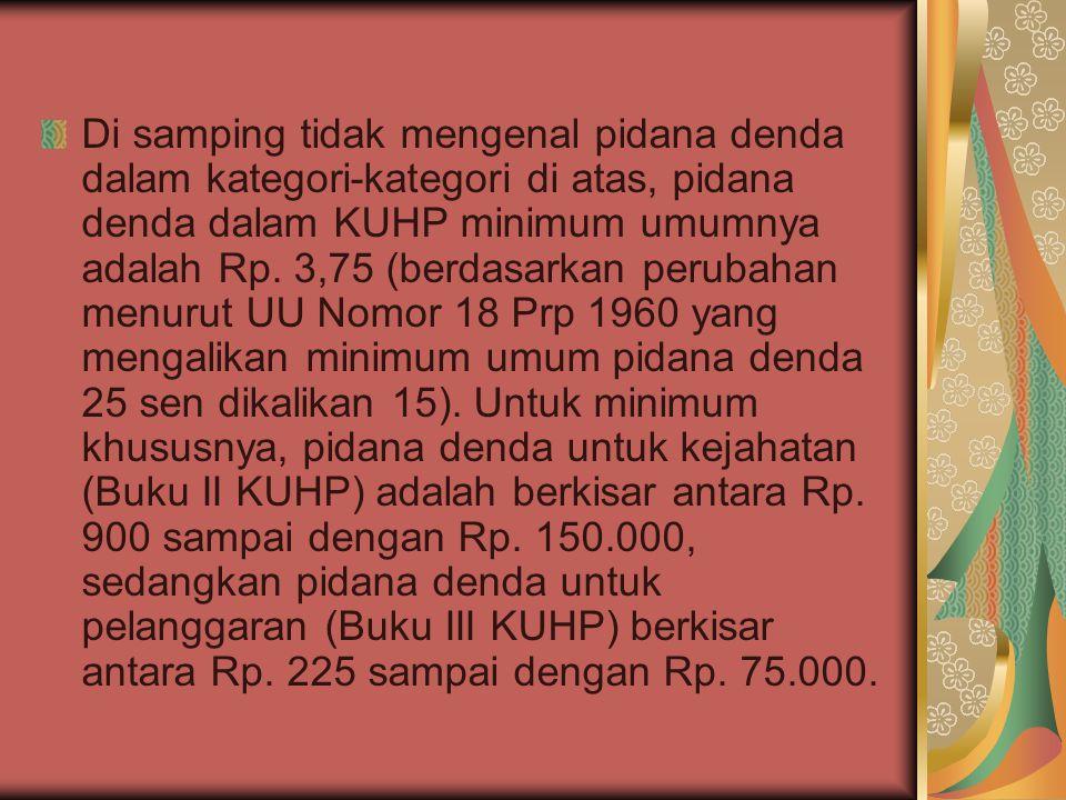 Di samping tidak mengenal pidana denda dalam kategori-kategori di atas, pidana denda dalam KUHP minimum umumnya adalah Rp. 3,75 (berdasarkan perubahan