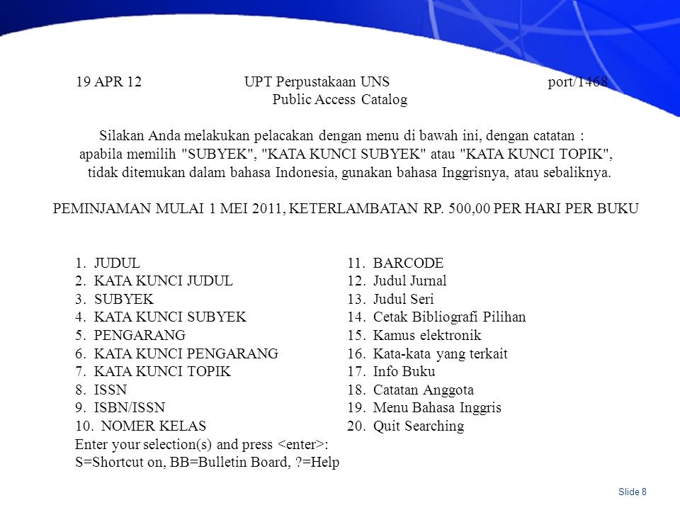 Slide 9 19 APR 12 UPT Perpustakaan UNS port/215 07:04am Public Access Catalog You can search by any of the methods listed here Enter the number of the search you want.