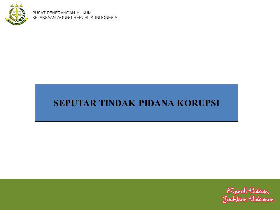 SEPUTAR TINDAK PIDANA KORUPSI PUSAT PENERANGAN HUKUM KEJAKSAAN AGUNG REPUBLIK INDONESIA