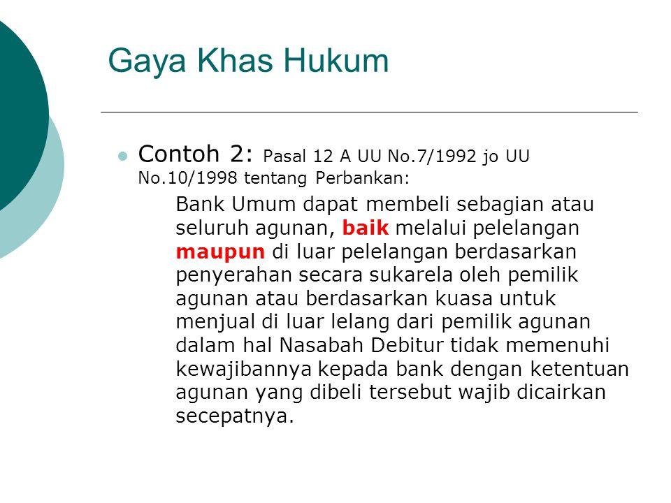Gaya Khas Hukum Contoh 2: Pasal 12 A UU No.7/1992 jo UU No.10/1998 tentang Perbankan: Bank Umum dapat membeli sebagian atau seluruh agunan, baik melal