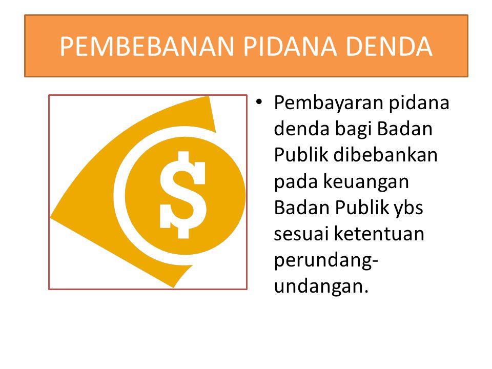PEMBEBANAN PIDANA DENDA Pembayaran pidana denda bagi Badan Publik dibebankan pada keuangan Badan Publik ybs sesuai ketentuan perundang- undangan.