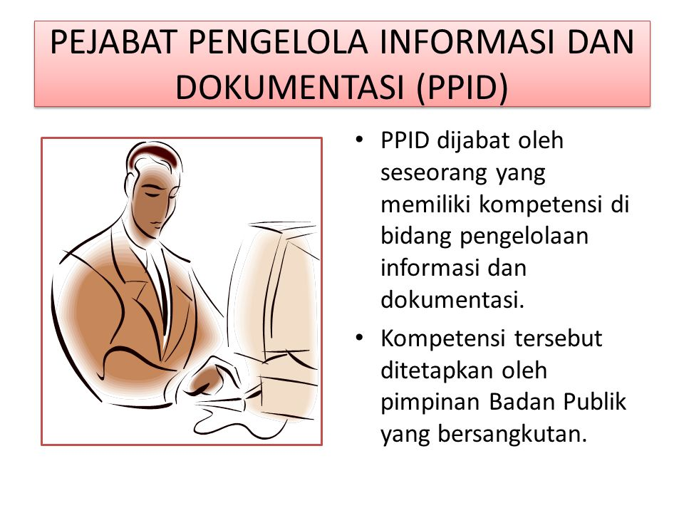PEJABAT PENGELOLA INFORMASI DAN DOKUMENTASI (PPID) PPID dijabat oleh seseorang yang memiliki kompetensi di bidang pengelolaan informasi dan dokumentasi.