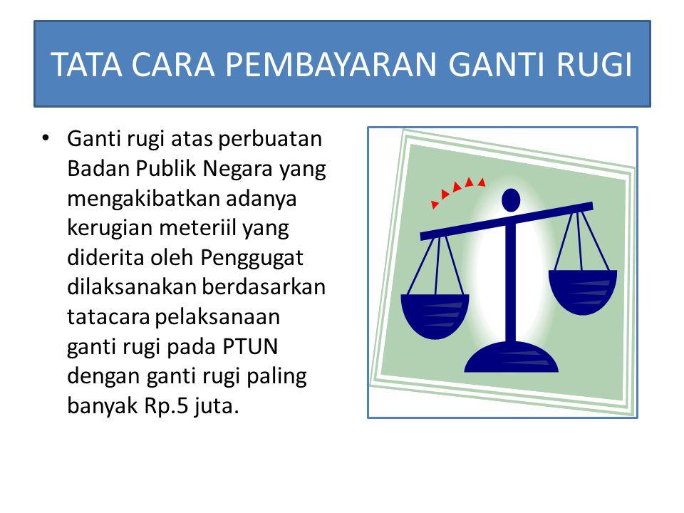 TATA CARA PEMBAYARAN GANTI RUGI Ganti rugi ditetapkan melalui putusan PTUN jika terbukti terjadi kerugian materiil akibat adanya perbuatan melawan hukum yang dilakukan oleh Badan Publik Negara.