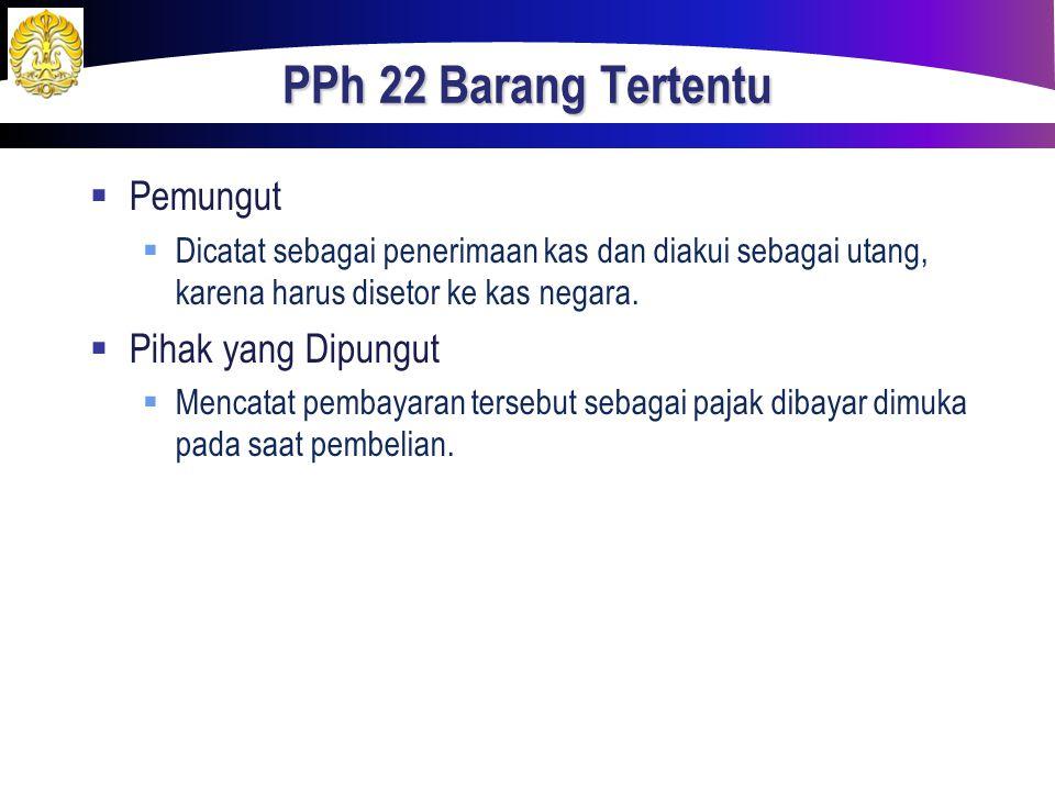PPh 22 Barang Tertentu  Pemungut  Dicatat sebagai penerimaan kas dan diakui sebagai utang, karena harus disetor ke kas negara.  Pihak yang Dipungut