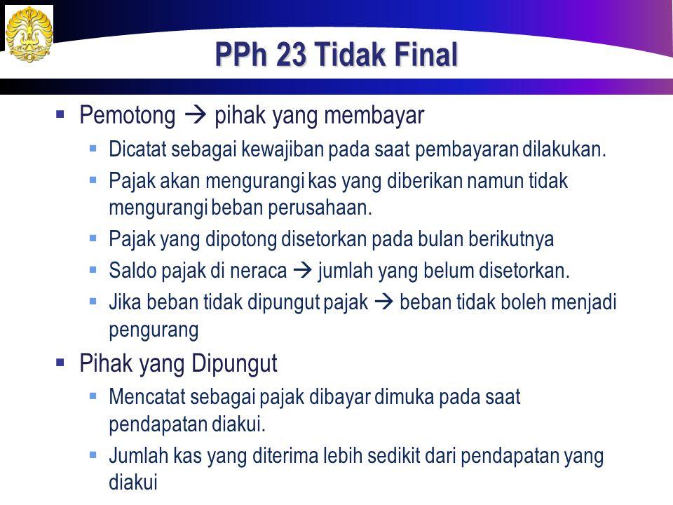 PPh 23 Tidak Final  Pemotong  pihak yang membayar  Dicatat sebagai kewajiban pada saat pembayaran dilakukan.  Pajak akan mengurangi kas yang diber