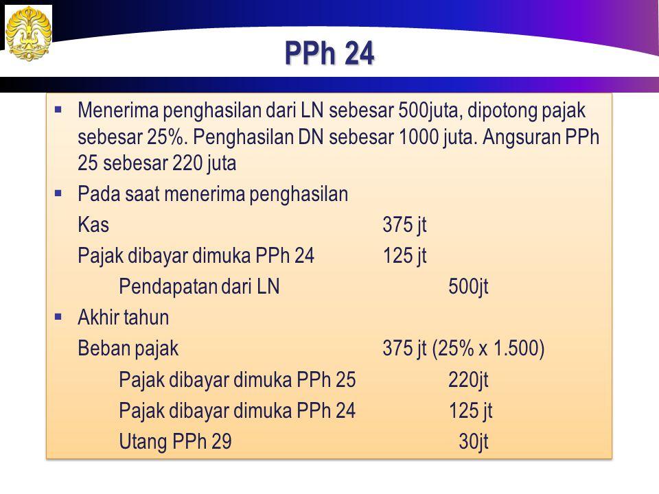 PPh 24  Menerima penghasilan dari LN sebesar 500juta, dipotong pajak sebesar 25%. Penghasilan DN sebesar 1000 juta. Angsuran PPh 25 sebesar 220 juta