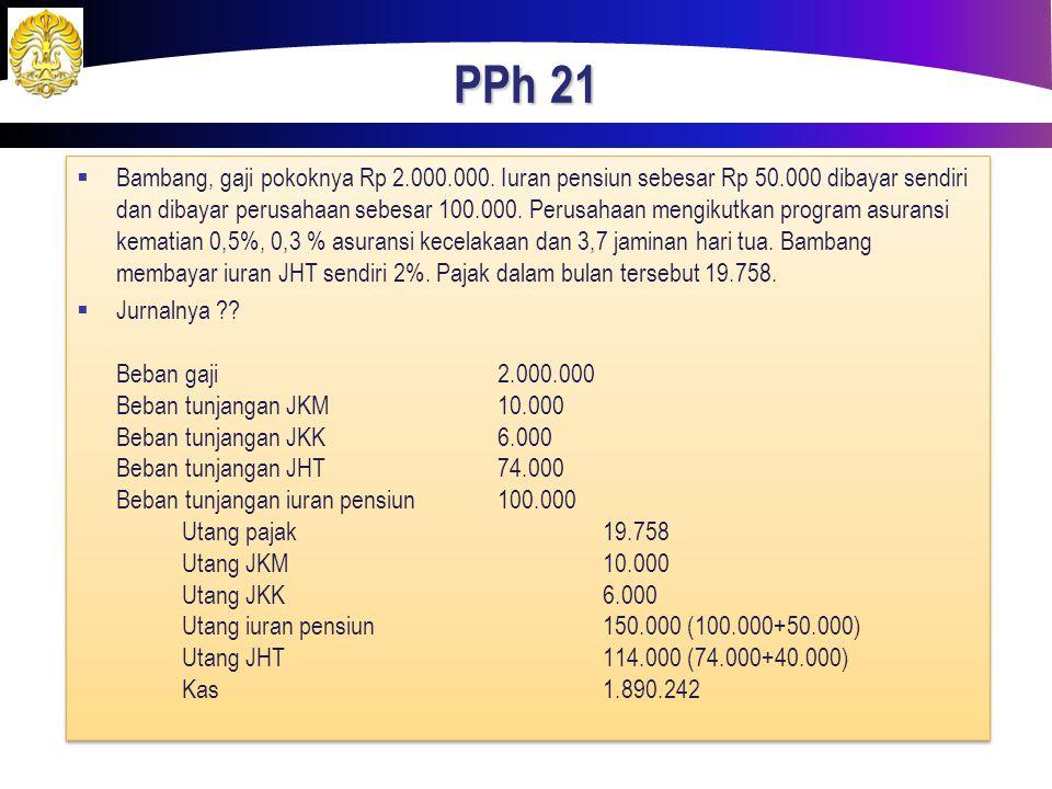PPh 21  Bambang, gaji pokoknya Rp 2.000.000. Iuran pensiun sebesar Rp 50.000 dibayar sendiri dan dibayar perusahaan sebesar 100.000. Perusahaan mengi