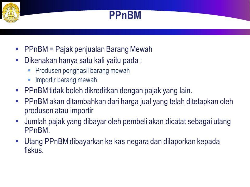 PPnBM  PPnBM = Pajak penjualan Barang Mewah  Dikenakan hanya satu kali yaitu pada :  Produsen penghasil barang mewah  Importir barang mewah  PPnB