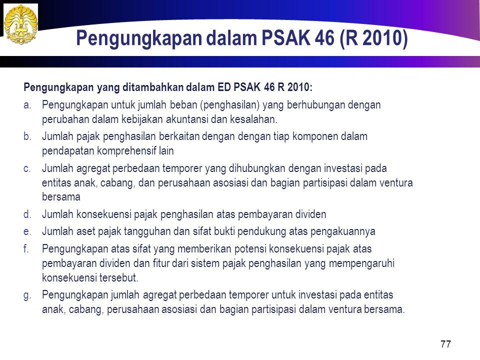 Pengungkapan dalam PSAK 46 (R 2010) 77 Pengungkapan yang ditambahkan dalam ED PSAK 46 R 2010: a.Pengungkapan untuk jumlah beban (penghasilan) yang ber