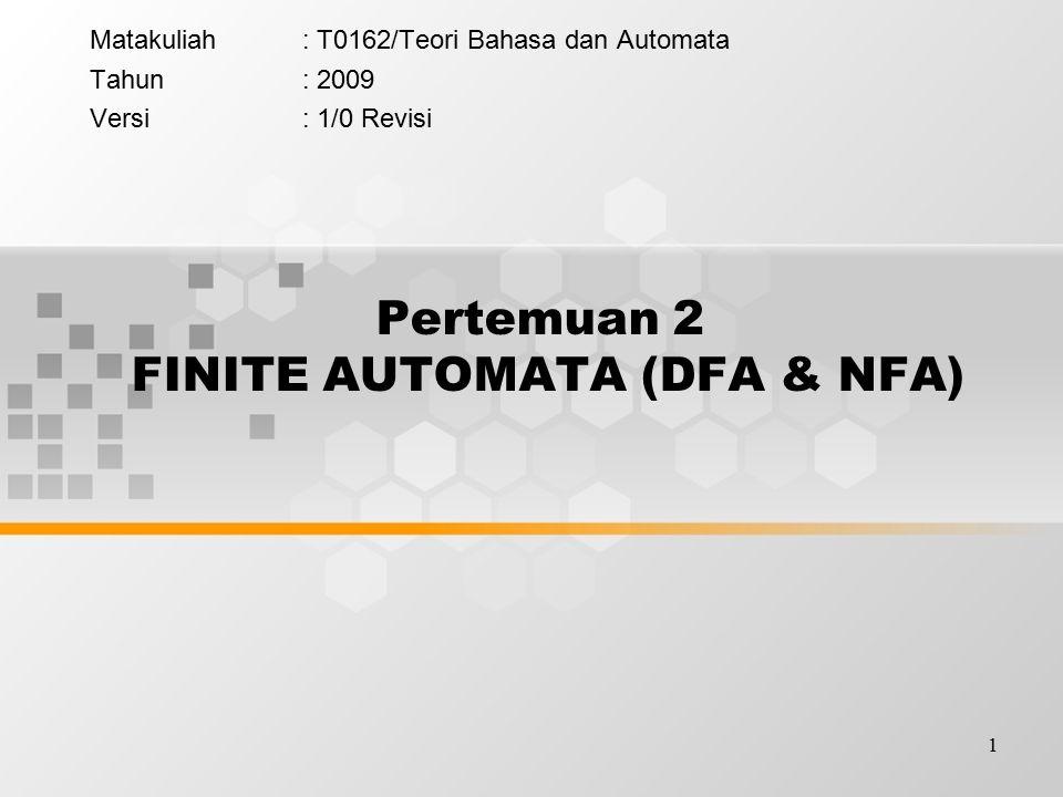 1 Pertemuan 2 FINITE AUTOMATA (DFA & NFA)  Matakuliah: T0162/Teori Bahasa dan Automata Tahun: 2009 Versi: 1/0 Revisi