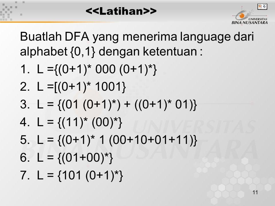 11 > Buatlah DFA yang menerima language dari alphabet {0,1} dengan ketentuan : 1.L ={(0+1)* 000 (0+1)*} 2.L =[(0+1)* 1001} 3.L = {(01 (0+1)*) + ((0+1)* 01)} 4.L = {(11)* (00)*} 5.L = {(0+1)* 1 (00+10+01+11)} 6.L = {(01+00)*} 7.L = {101 (0+1)*}