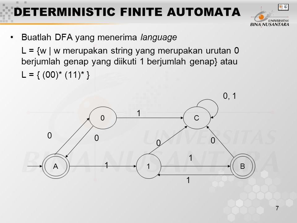 7 DETERMINISTIC FINITE AUTOMATA Buatlah DFA yang menerima language L = {w | w merupakan string yang merupakan urutan 0 berjumlah genap yang diikuti 1 berjumlah genap} atau L = { (00)* (11)* } 1 A 0C B 0 0 0 0 0, 1 1 1 1 1