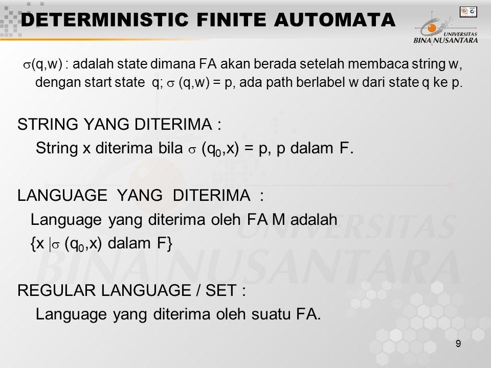 9 DETERMINISTIC FINITE AUTOMATA  (q,w) : adalah state dimana FA akan berada setelah membaca string w, dengan start state q;  (q,w) = p, ada path berlabel w dari state q ke p.