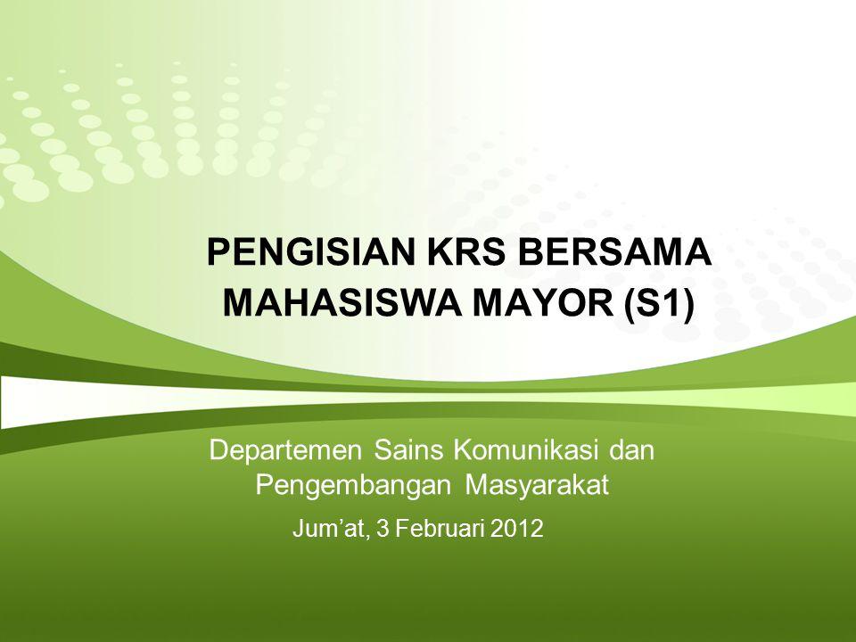 Page  2 PETUNJUK PENGISIAN KRS PROGRAM SARJANA MAYOR SAINS KOMUNIKASI & PENGEMBANGAN MASYARAKAT PERHATIKAN :  B ACA P ANDUAN / P EDOMAN  K ONSULTASI DENGAN DOSEN PA  M ATAKULIAH TPB YANG BELUM LULUS DIDAHULUKAN  M INOR YANG DIPILIH  M ATAKULIAH PRASYARAT  J ADWAL PERKULIAHAN  A DMINISTRASI ( CETAK KRS ONLINE DAN TANDATANGAN DOSEN PA )  P EMBAYARAN SPP