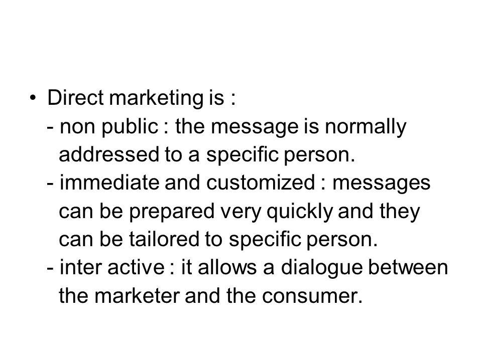 Direct marketing is : - non public : the message is normally addressed to a specific person. - immediate and customized : messages can be prepared ver