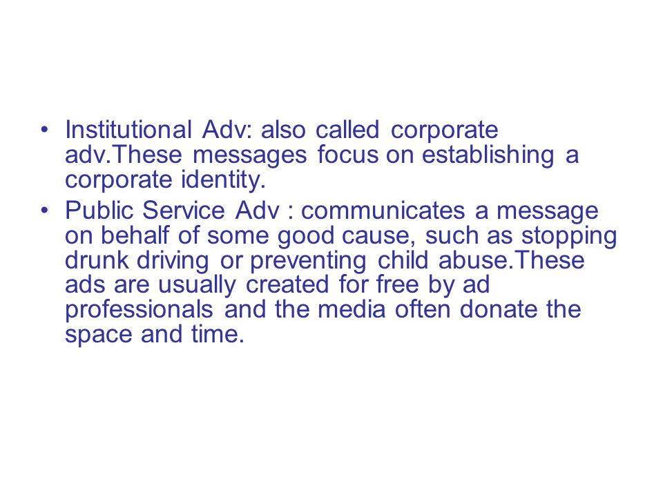 Institutional Adv: also called corporate adv.These messages focus on establishing a corporate identity. Public Service Adv : communicates a message on