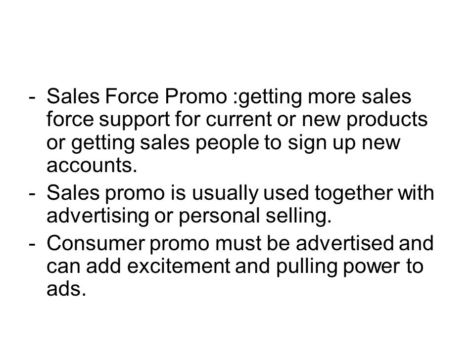 -Sales Force Promo :getting more sales force support for current or new products or getting sales people to sign up new accounts. -Sales promo is usua
