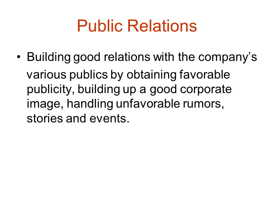 Public Relations Building good relations with the company's various publics by obtaining favorable publicity, building up a good corporate image, hand
