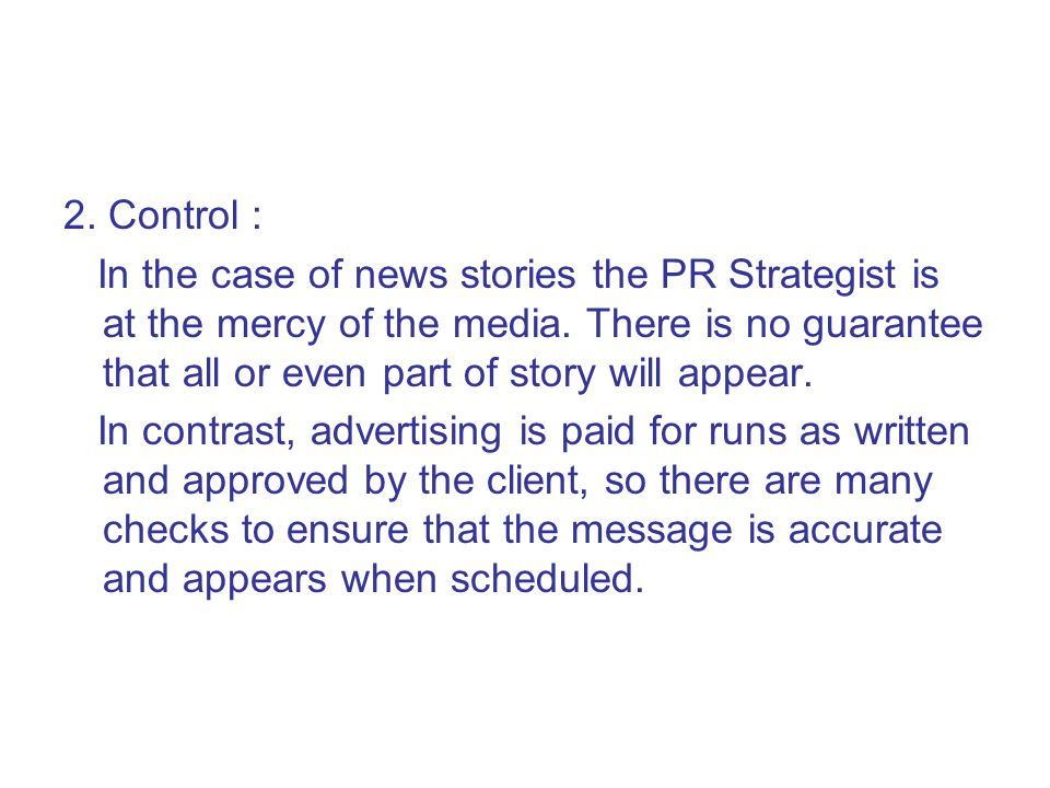2. Control : In the case of news stories the PR Strategist is at the mercy of the media. There is no guarantee that all or even part of story will app