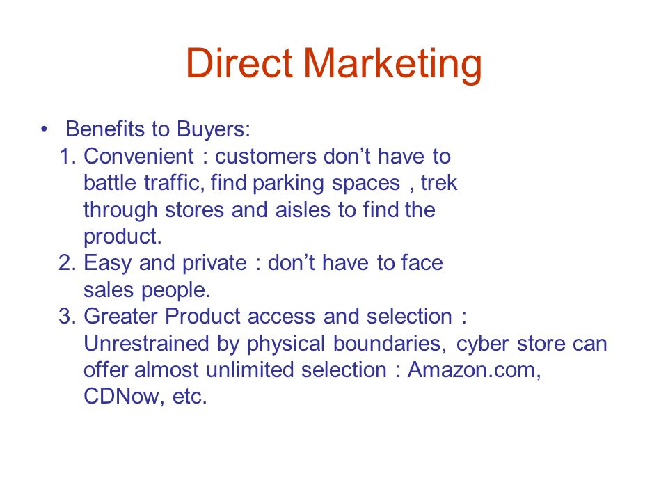 Direct Marketing Benefits to Buyers: 1. Convenient : customers don't have to battle traffic, find parking spaces, trek through stores and aisles to fi