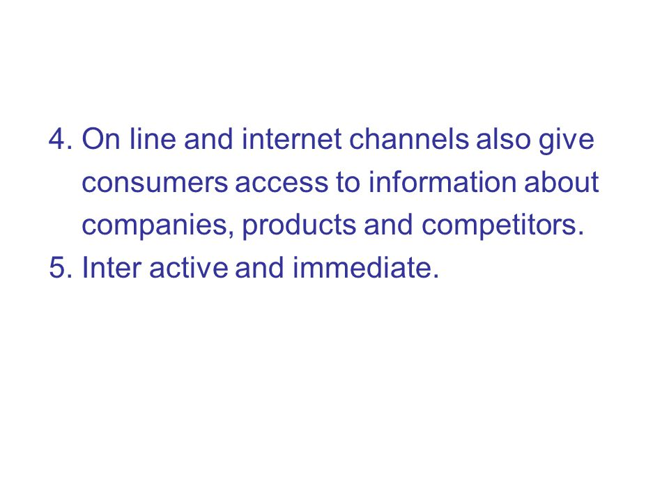 4. On line and internet channels also give consumers access to information about companies, products and competitors. 5. Inter active and immediate.