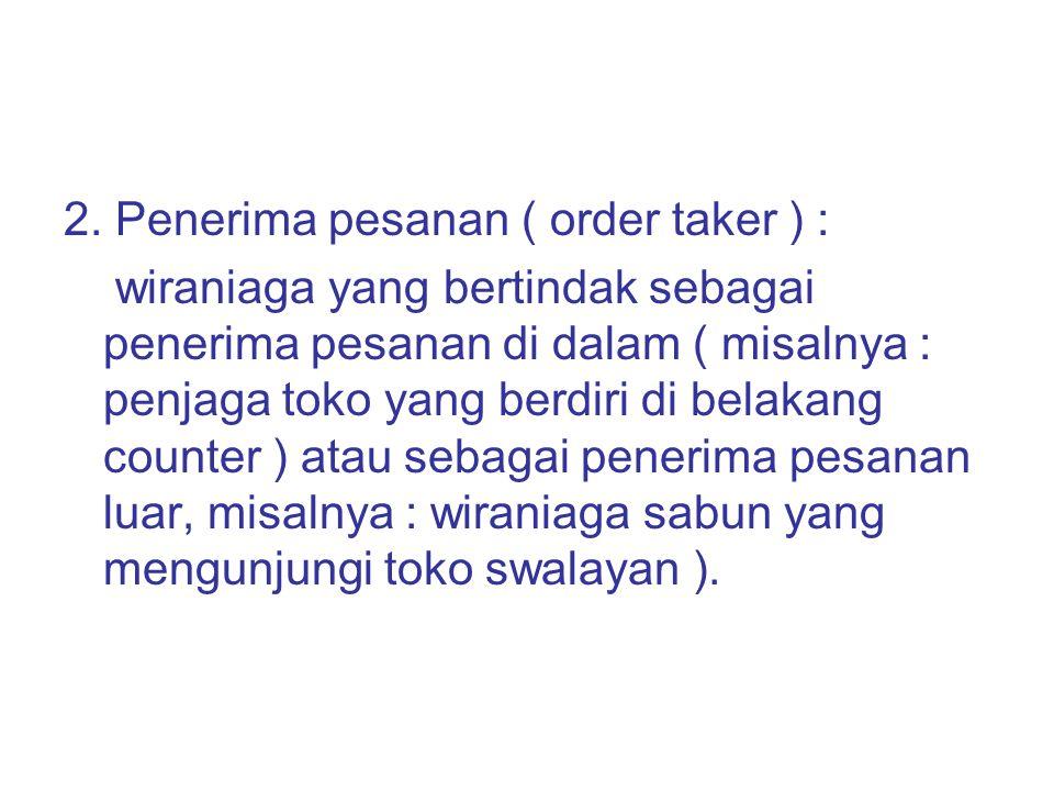 2. Penerima pesanan ( order taker ) : wiraniaga yang bertindak sebagai penerima pesanan di dalam ( misalnya : penjaga toko yang berdiri di belakang co