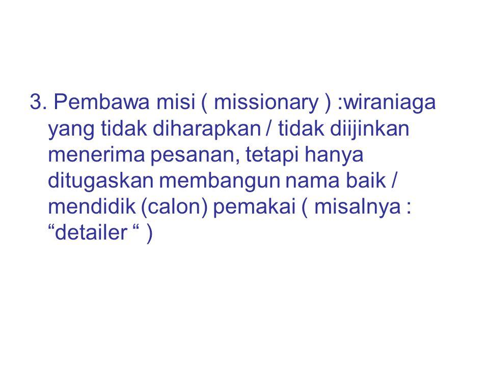3. Pembawa misi ( missionary ) :wiraniaga yang tidak diharapkan / tidak diijinkan menerima pesanan, tetapi hanya ditugaskan membangun nama baik / mend