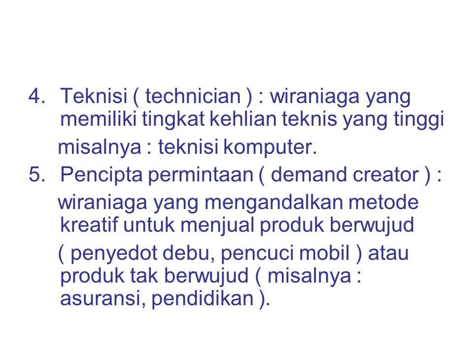 4.Teknisi ( technician ) : wiraniaga yang memiliki tingkat kehlian teknis yang tinggi misalnya : teknisi komputer. 5.Pencipta permintaan ( demand crea